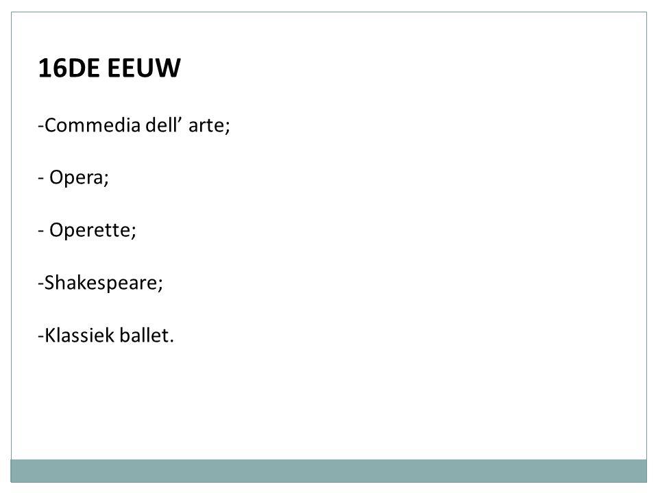 16DE EEUW -Commedia dell' arte; - Opera; - Operette; -Shakespeare; -Klassiek ballet.