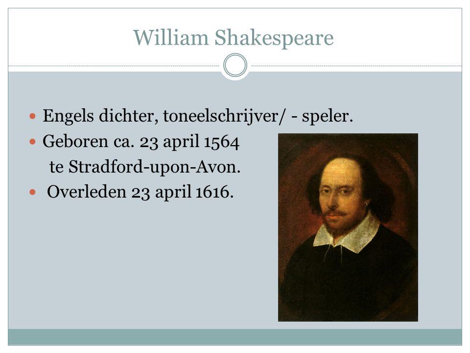 William Shakespeare  Engels dichter, toneelschrijver/ - speler.  Geboren ca. 23 april 1564 te Stradford-upon-Avon.  Overleden 23 april 1616.
