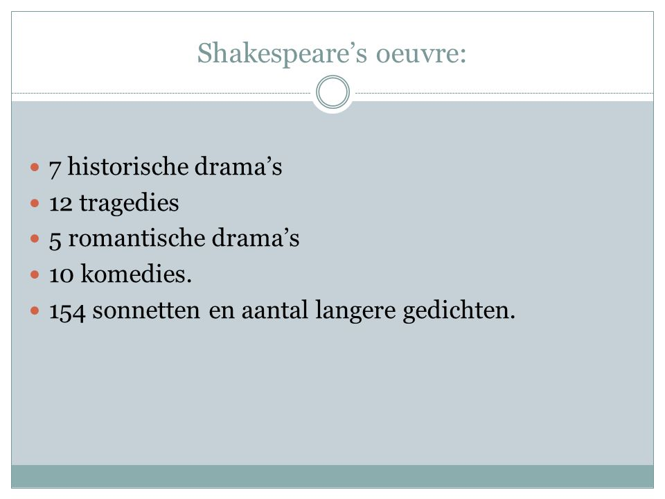Shakespeare's oeuvre:  7 historische drama's  12 tragedies  5 romantische drama's  10 komedies.  154 sonnetten en aantal langere gedichten.