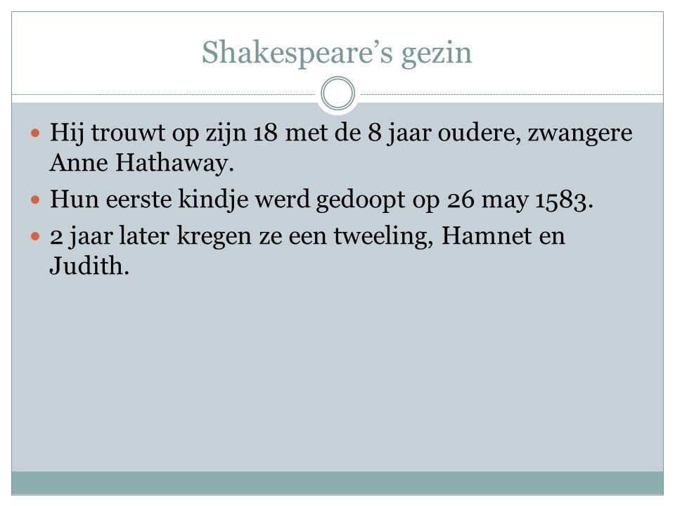 Shakespeare's gezin  Hij trouwt op zijn 18 met de 8 jaar oudere, zwangere Anne Hathaway.  Hun eerste kindje werd gedoopt op 26 may 1583.  2 jaar la