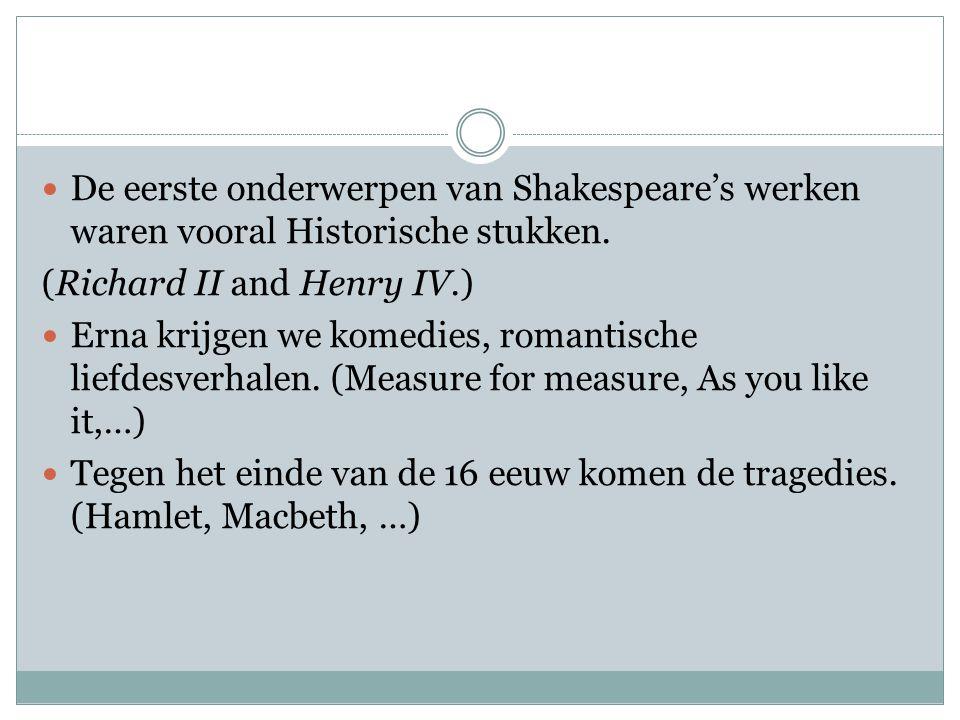  De eerste onderwerpen van Shakespeare's werken waren vooral Historische stukken. (Richard II and Henry IV.)  Erna krijgen we komedies, romantische