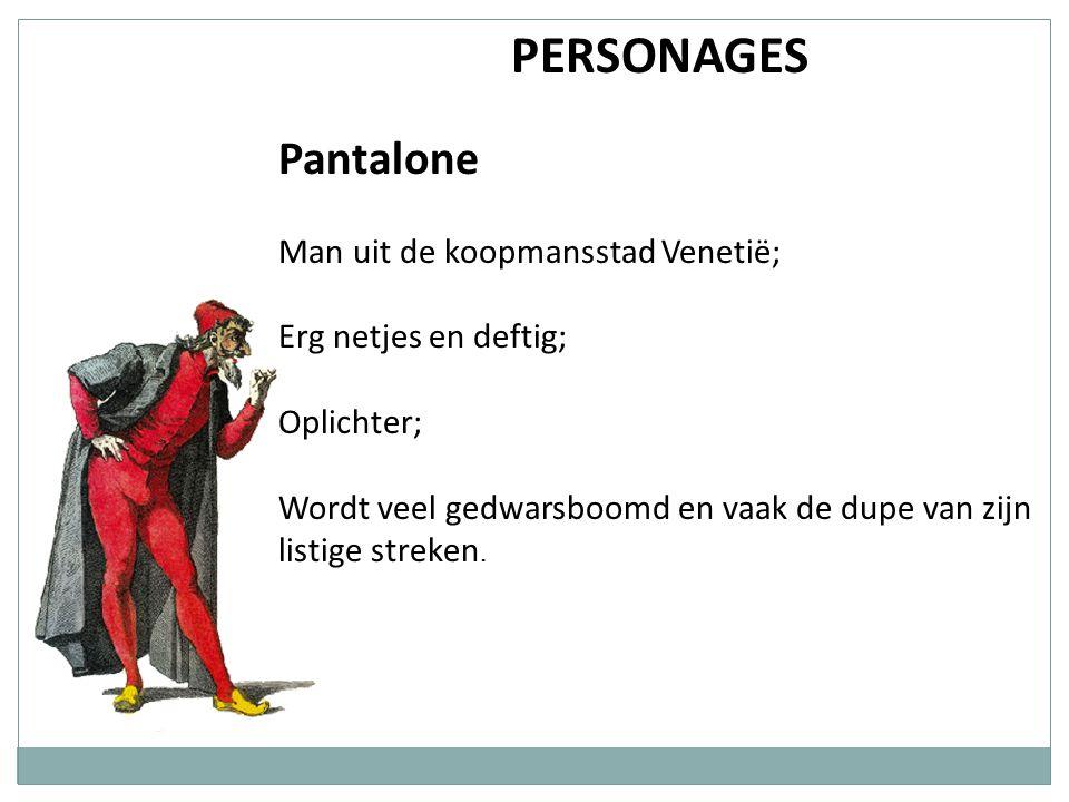 PERSONAGES Pantalone Man uit de koopmansstad Venetië; Erg netjes en deftig; Oplichter; Wordt veel gedwarsboomd en vaak de dupe van zijn listige streke