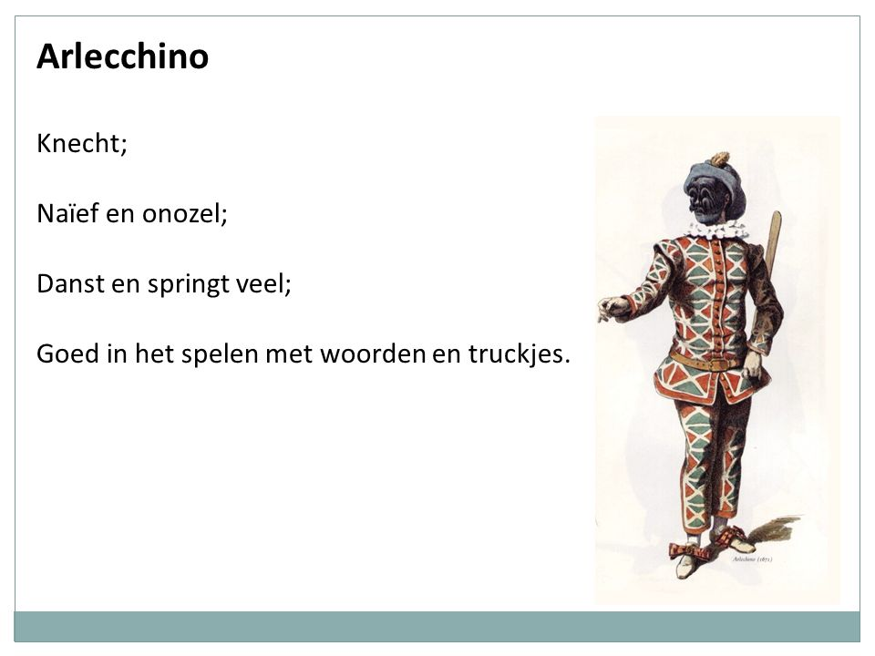 Arlecchino Knecht; Naïef en onozel; Danst en springt veel; Goed in het spelen met woorden en truckjes.