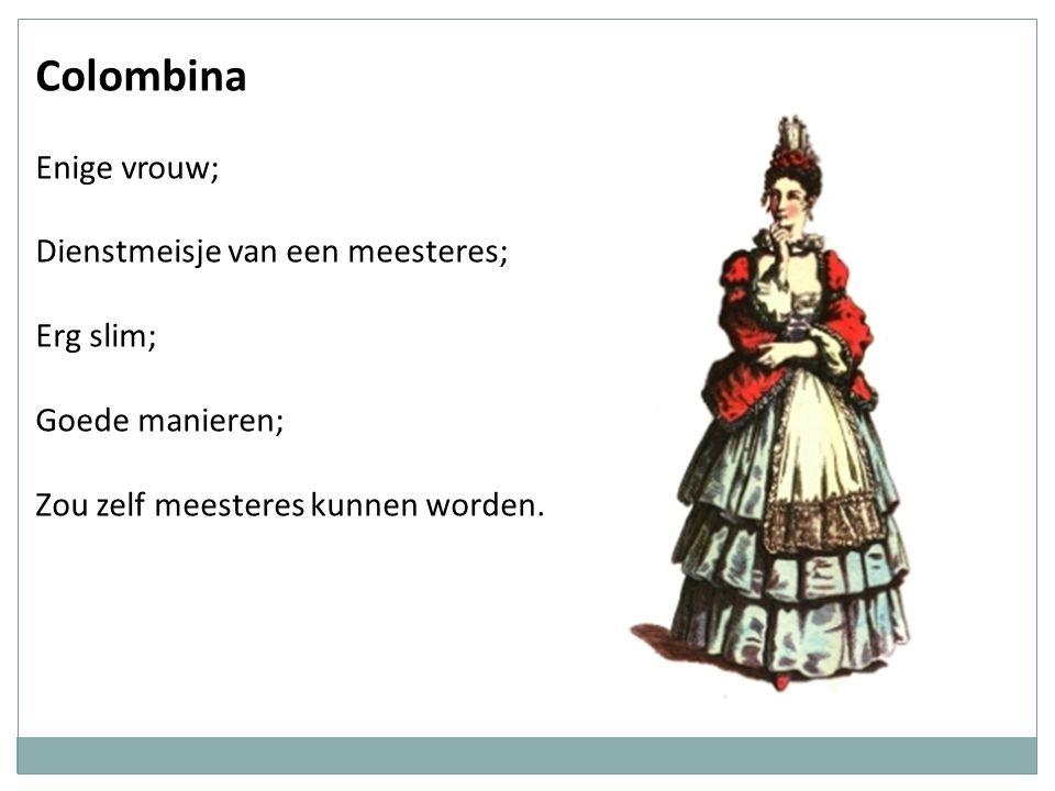 Colombina Enige vrouw; Dienstmeisje van een meesteres; Erg slim; Goede manieren; Zou zelf meesteres kunnen worden.