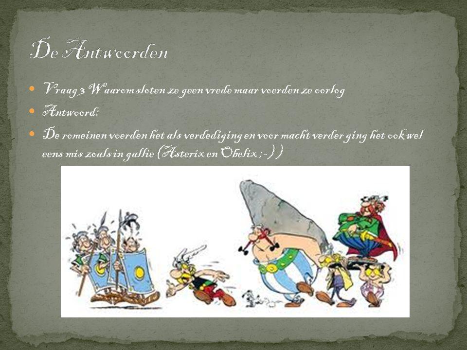  Vraag 3 Waarom sloten ze geen vrede maar voerden ze oorlog  Antwoord:  De romeinen voerden het als verdediging en voor macht verder ging het ook wel eens mis zoals in gallie (Asterix en Obelix ;-) )