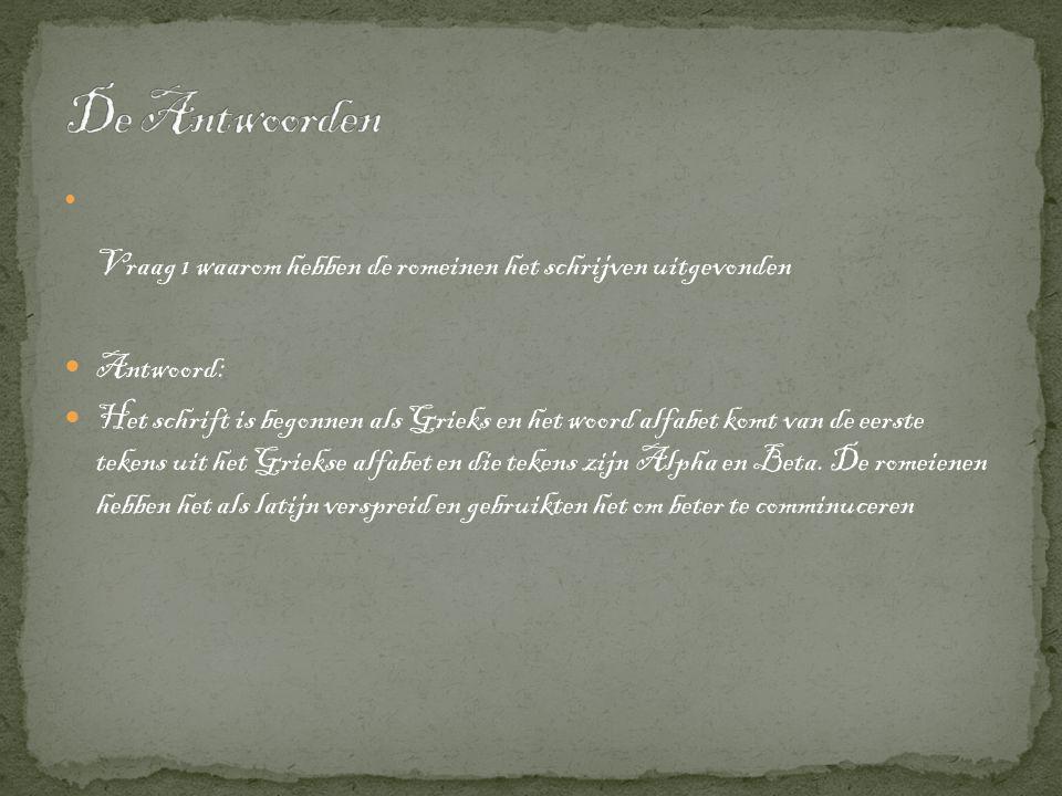  Vraag 1 waarom hebben de romeinen het schrijven uitgevonden  Antwoord:  Het schrift is begonnen als Grieks en het woord alfabet komt van de eerste tekens uit het Griekse alfabet en die tekens zijn Alpha en Beta.