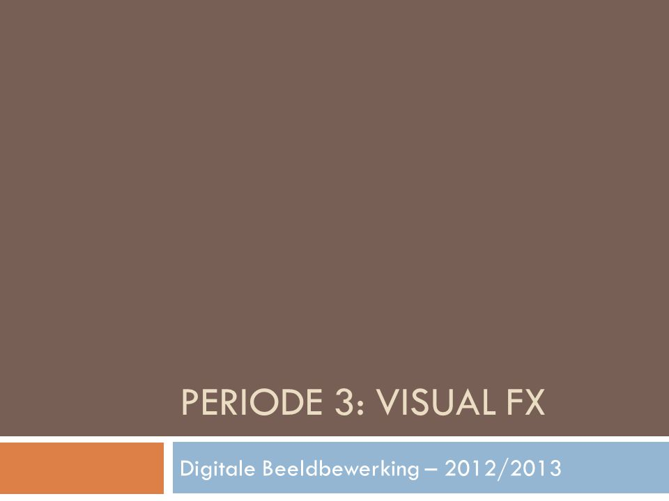 PERIODE 3: VISUAL FX Digitale Beeldbewerking – 2012/2013