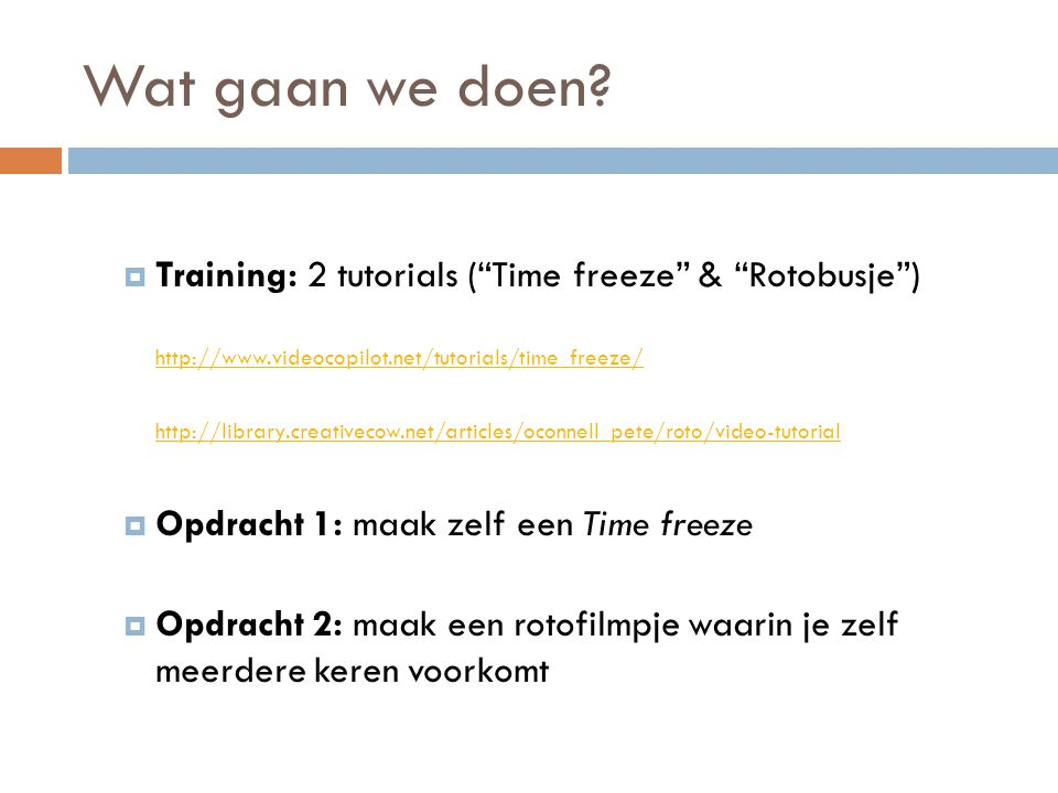 "Wat gaan we doen?  Training: 2 tutorials (""Time freeze"" & ""Rotobusje"") http://www.videocopilot.net/tutorials/time_freeze/ http://library.creativecow."