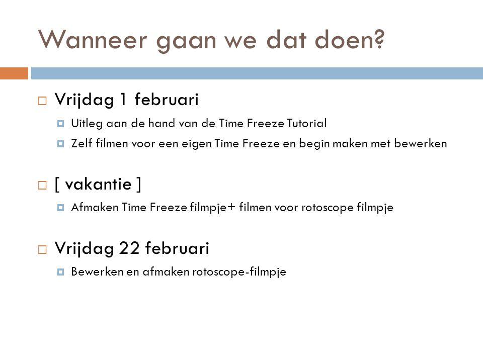 Wanneer gaan we dat doen?  Vrijdag 1 februari  Uitleg aan de hand van de Time Freeze Tutorial  Zelf filmen voor een eigen Time Freeze en begin make