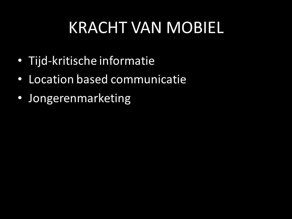 KRACHT VAN MOBIEL • Tijd-kritische informatie • Location based communicatie • Jongerenmarketing