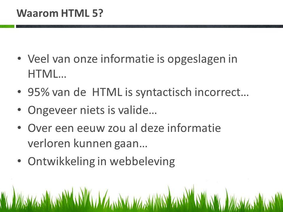 Waarom HTML 5? • Veel van onze informatie is opgeslagen in HTML… • 95% van de HTML is syntactisch incorrect… • Ongeveer niets is valide… • Over een ee