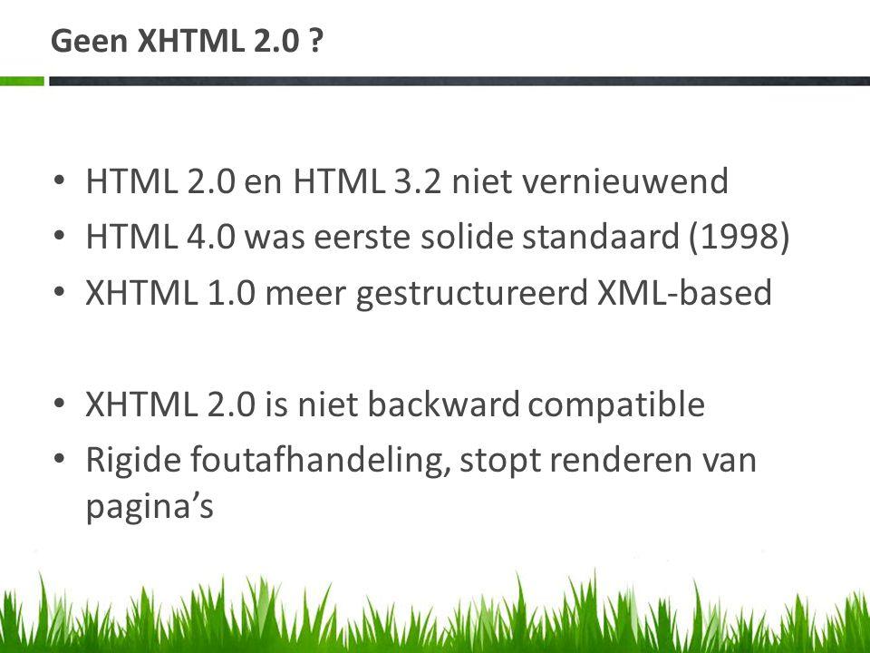 Geen XHTML 2.0 ? • HTML 2.0 en HTML 3.2 niet vernieuwend • HTML 4.0 was eerste solide standaard (1998) • XHTML 1.0 meer gestructureerd XML-based • XHT