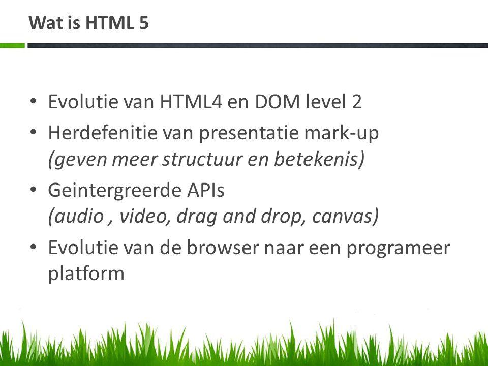 Wat is HTML 5 • Evolutie van HTML4 en DOM level 2 • Herdefenitie van presentatie mark-up (geven meer structuur en betekenis) • Geintergreerde APIs (audio, video, drag and drop, canvas) • Evolutie van de browser naar een programeer platform
