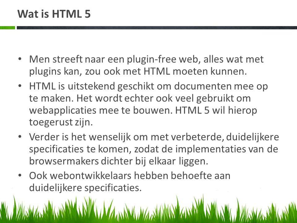 Wat is HTML 5 • Men streeft naar een plugin-free web, alles wat met plugins kan, zou ook met HTML moeten kunnen. • HTML is uitstekend geschikt om docu