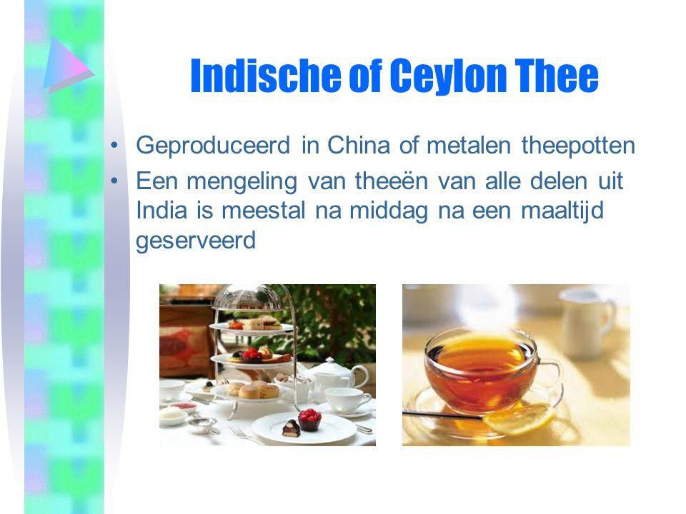 Indische of Ceylon Thee •Geproduceerd in China of metalen theepotten •Een mengeling van theeën van alle delen uit India is meestal na middag na een maaltijd geserveerd