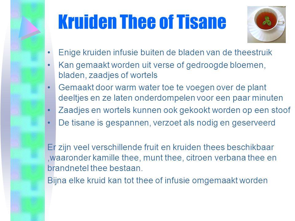 Kruiden Thee of Tisane •Enige kruiden infusie buiten de bladen van de theestruik •Kan gemaakt worden uit verse of gedroogde bloemen, bladen, zaadjes of wortels •Gemaakt door warm water toe te voegen over de plant deeltjes en ze laten onderdompelen voor een paar minuten •Zaadjes en wortels kunnen ook gekookt worden op een stoof •De tisane is gespannen, verzoet als nodig en geserveerd Er zijn veel verschillende fruit en kruiden thees beschikbaar,waaronder kamille thee, munt thee, citroen verbana thee en brandnetel thee bestaan.