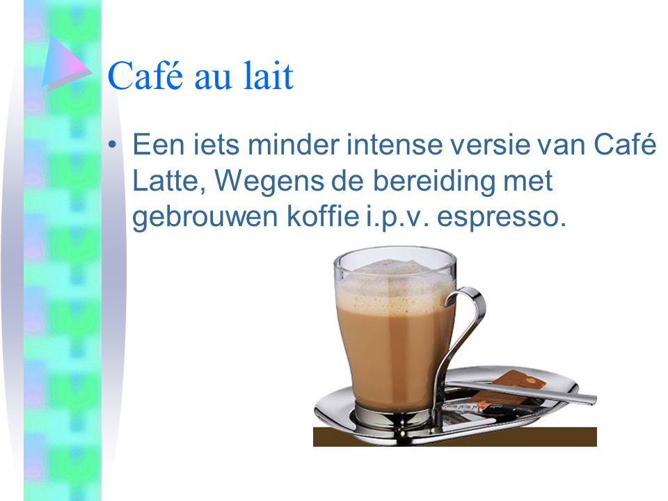 Café au lait •Een iets minder intense versie van Café Latte, Wegens de bereiding met gebrouwen koffie i.p.v.