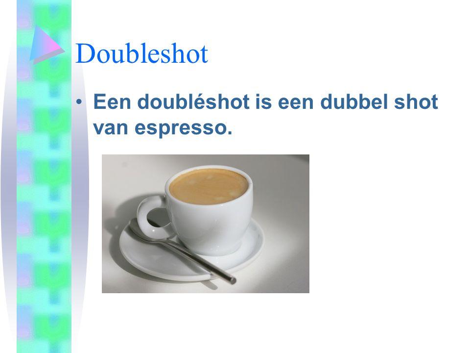 Doubleshot •Een doubléshot is een dubbel shot van espresso.