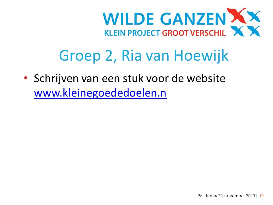 Partindag 30 november 2013| 10 Groep 2, Ria van Hoewijk • Schrijven van een stuk voor de website www.kleinegoededoelen.n www.kleinegoededoelen.n