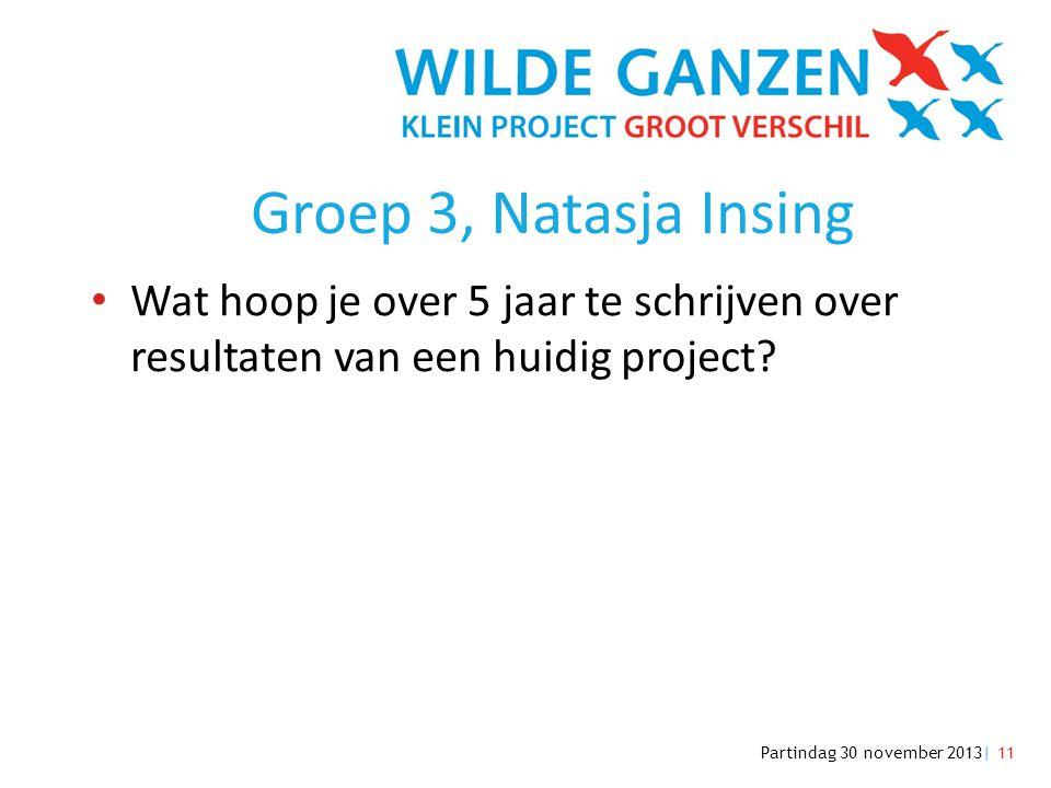 Partindag 30 november 2013| 11 Groep 3, Natasja Insing • Wat hoop je over 5 jaar te schrijven over resultaten van een huidig project?