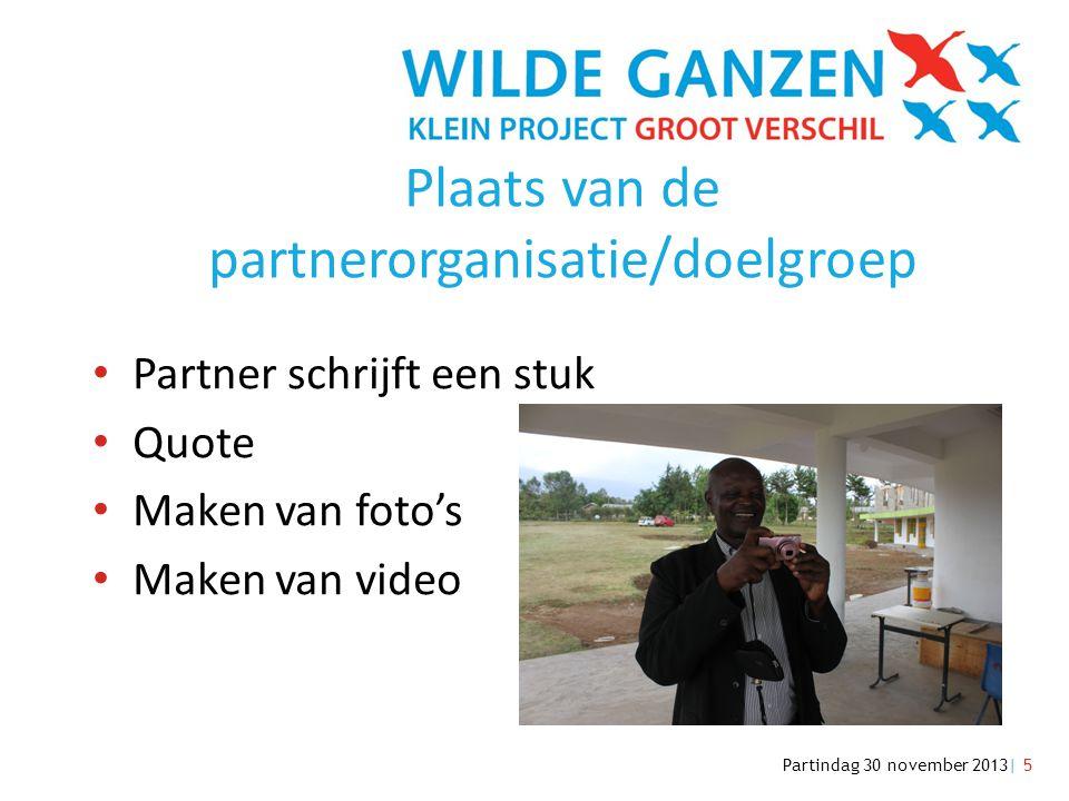 Partindag 30 november 2013| 5 Plaats van de partnerorganisatie/doelgroep • Partner schrijft een stuk • Quote • Maken van foto's • Maken van video