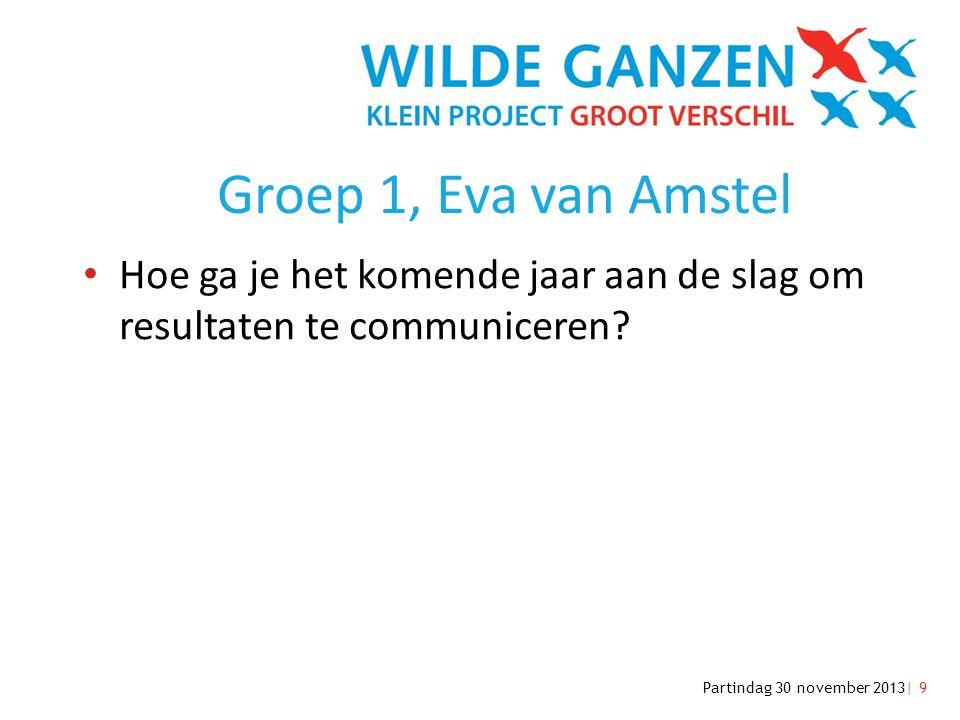 Partindag 30 november 2013| 9 Groep 1, Eva van Amstel • Hoe ga je het komende jaar aan de slag om resultaten te communiceren?