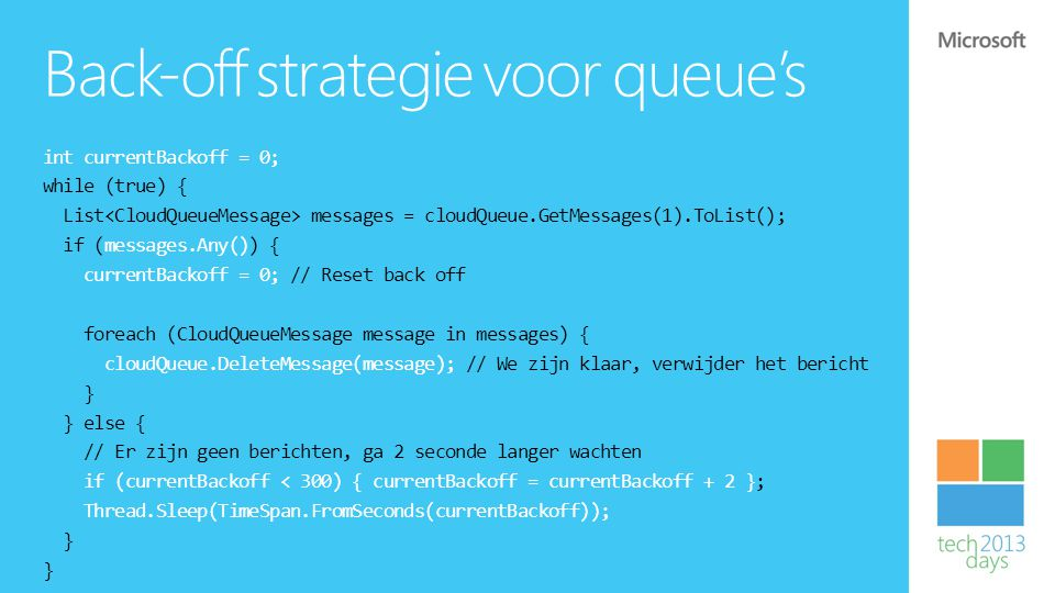 Back-off strategie voor queue's int currentBackoff = 0; while (true) { List messages = cloudQueue.GetMessages(1).ToList(); if (messages.Any()) { currentBackoff = 0; // Reset back off foreach (CloudQueueMessage message in messages) { cloudQueue.DeleteMessage(message); // We zijn klaar, verwijder het bericht } } else { // Er zijn geen berichten, ga 2 seconde langer wachten if (currentBackoff < 300) { currentBackoff = currentBackoff + 2 }; Thread.Sleep(TimeSpan.FromSeconds(currentBackoff)); }