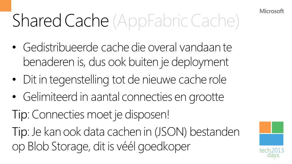 Shared Cache (AppFabric Cache) • Gedistribueerde cache die overal vandaan te benaderen is, dus ook buiten je deployment • Dit in tegenstelling tot de