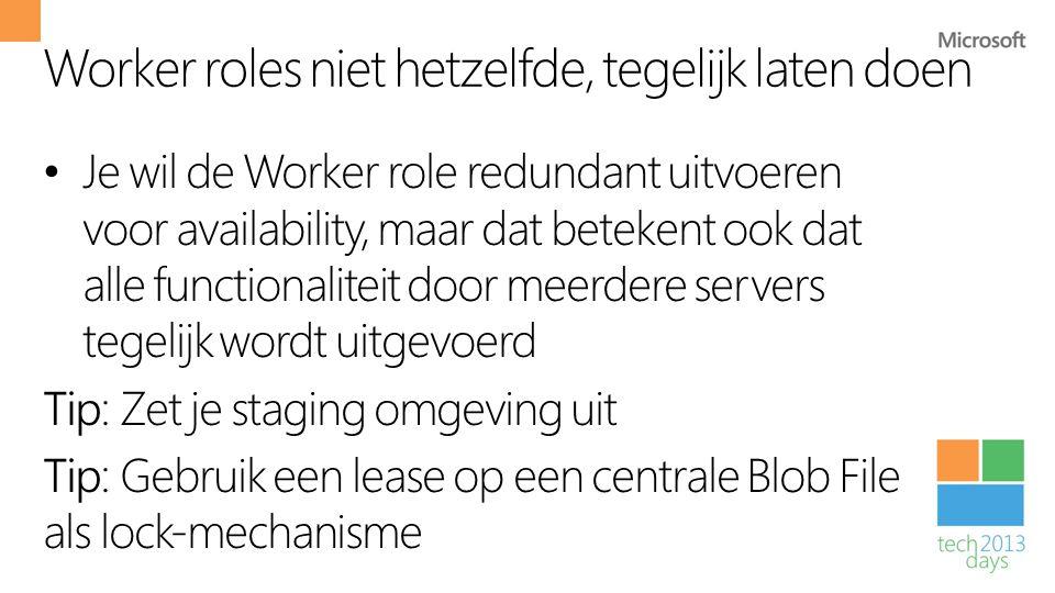 Worker roles niet hetzelfde, tegelijk laten doen • Je wil de Worker role redundant uitvoeren voor availability, maar dat betekent ook dat alle functio