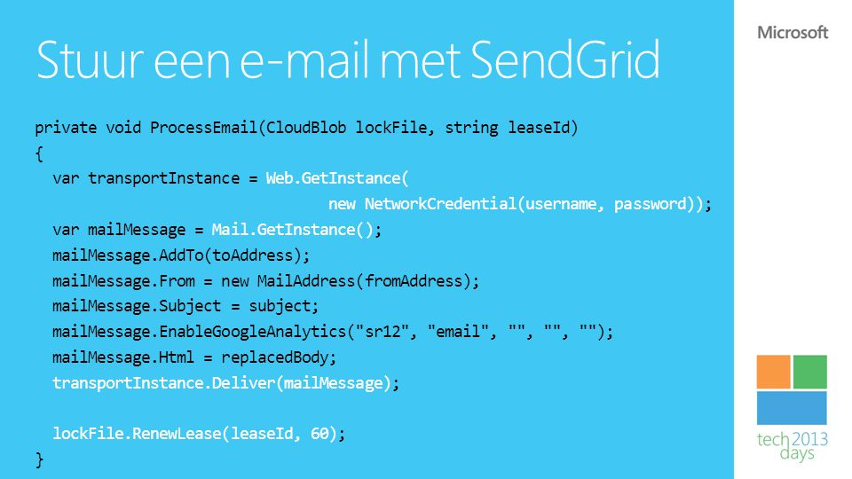 Stuur een e-mail met SendGrid private void ProcessEmail(CloudBlob lockFile, string leaseId) { var transportInstance = Web.GetInstance( new NetworkCredential(username, password)); var mailMessage = Mail.GetInstance(); mailMessage.AddTo(toAddress); mailMessage.From = new MailAddress(fromAddress); mailMessage.Subject = subject; mailMessage.EnableGoogleAnalytics( sr12 , email , , , ); mailMessage.Html = replacedBody; transportInstance.Deliver(mailMessage); lockFile.RenewLease(leaseId, 60); }