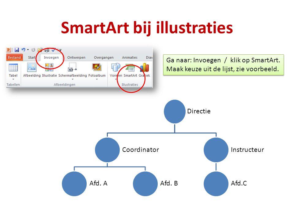 SmartArt bij illustraties Directie Coordinator Afd. AAfd. B Instructeu r Afd.C Ga naar: Invoegen / klik op SmartArt. Maak keuze uit de lijst, zie voor