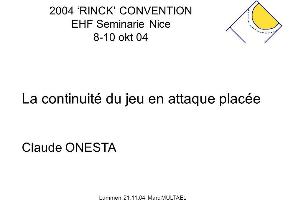 Lummen 21.11.04 Marc MULTAEL 2004 'RINCK' CONVENTION EHF Seminarie Nice 8-10 okt 04 La continuité du jeu en attaque placée Claude ONESTA