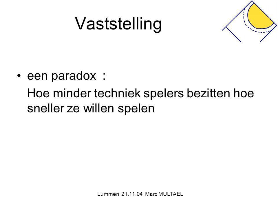 Lummen 21.11.04 Marc MULTAEL Vaststelling •een paradox : Hoe minder techniek spelers bezitten hoe sneller ze willen spelen