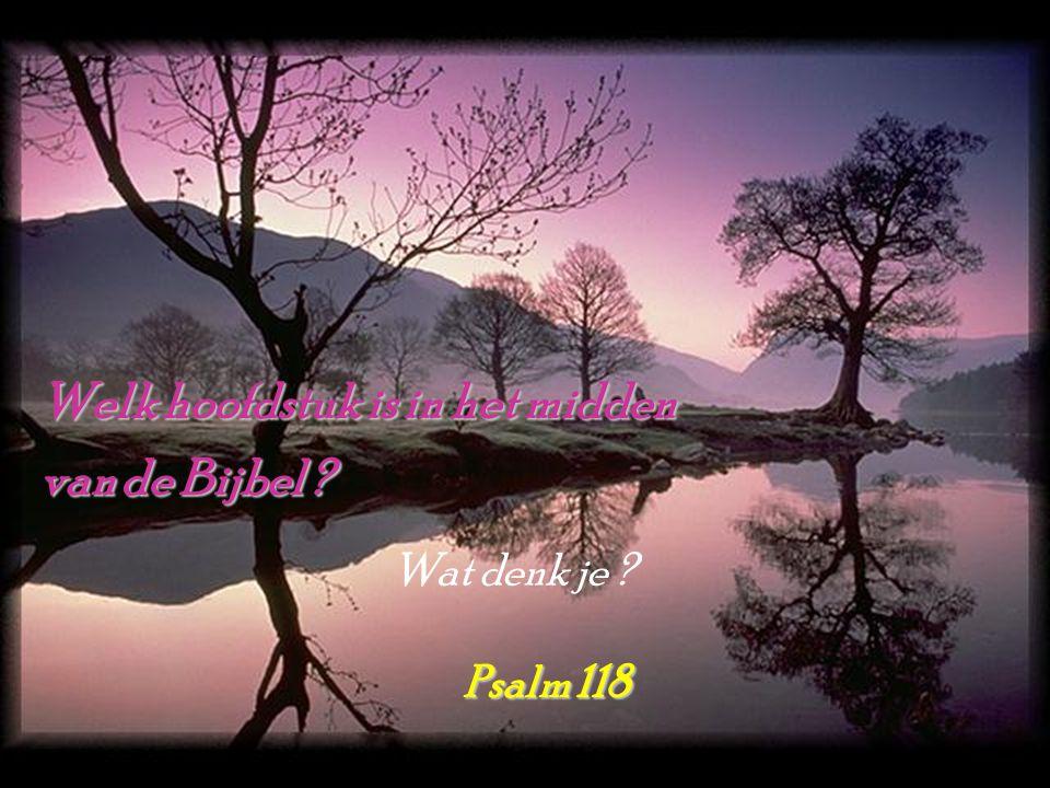 Welk hoofdstuk is in het midden van de Bijbel ? Psalm 118 Wat denk je ?