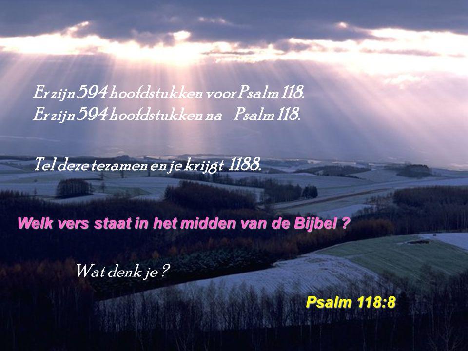 Er zijn 594 hoofdstukken voor Psalm 118. Er zijn 594 hoofdstukken na Psalm 118. Tel deze tezamen en je krijgt 1188. Welk vers staat in het midden van