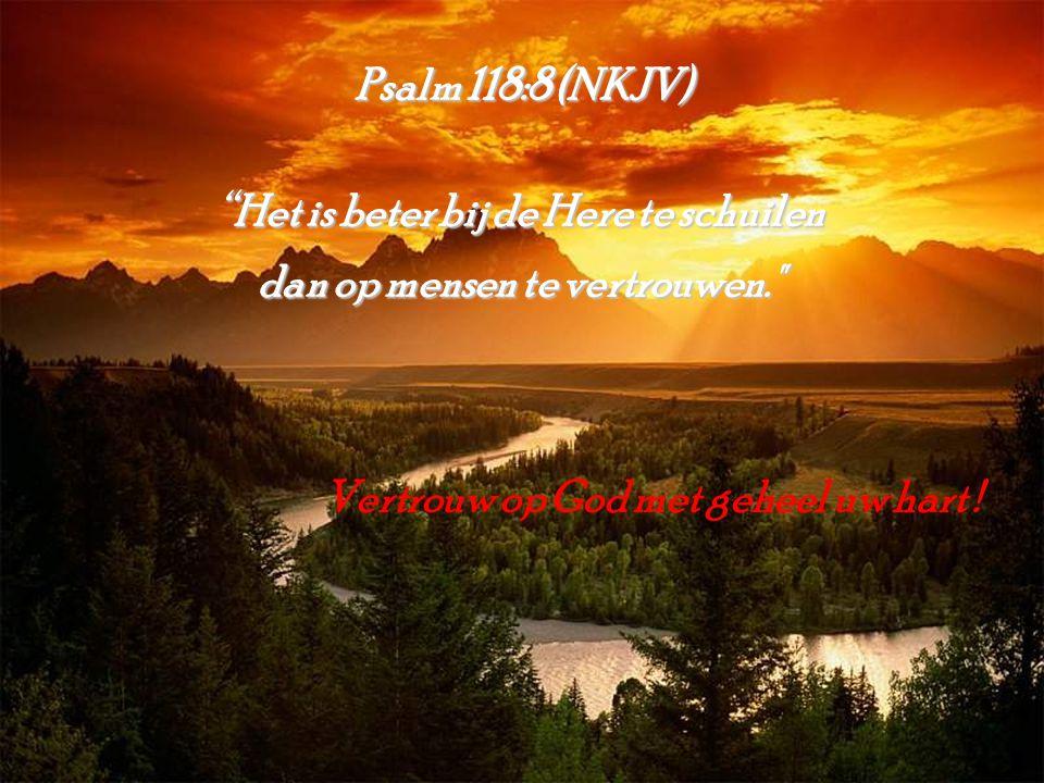 """Psalm 118:8 (NKJV) """"Het is beter bij de Here te schuilen dan op mensen te vertrouwen."""