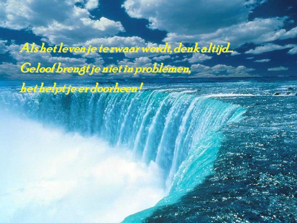 Als het leven je te zwaar wordt, denk altijd... Geloof brengt je niet in problemen, het helpt je er doorheen ! het helpt je er doorheen !