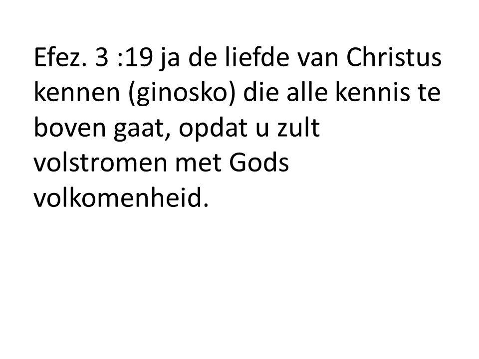 Efez. 3 :19 ja de liefde van Christus kennen (ginosko) die alle kennis te boven gaat, opdat u zult volstromen met Gods volkomenheid.