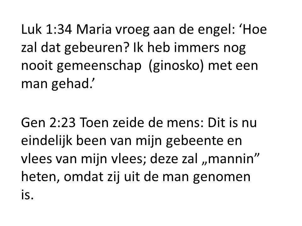 Luk 1:34 Maria vroeg aan de engel: 'Hoe zal dat gebeuren? Ik heb immers nog nooit gemeenschap (ginosko) met een man gehad.' Gen 2:23 Toen zeide de men