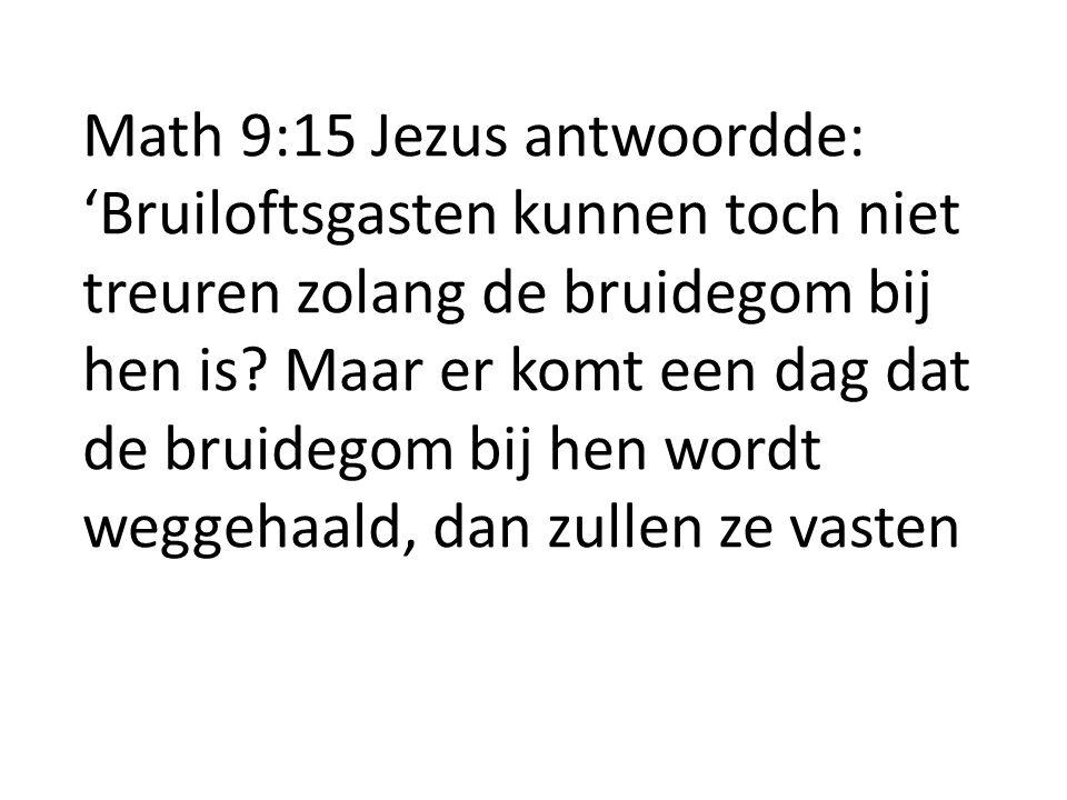 Math 9:15 Jezus antwoordde: 'Bruiloftsgasten kunnen toch niet treuren zolang de bruidegom bij hen is? Maar er komt een dag dat de bruidegom bij hen wo