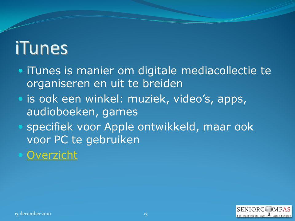 13 december 201013 iTunes  iTunes is manier om digitale mediacollectie te organiseren en uit te breiden  is ook een winkel: muziek, video's, apps, audioboeken, games  specifiek voor Apple ontwikkeld, maar ook voor PC te gebruiken  Overzicht Overzicht