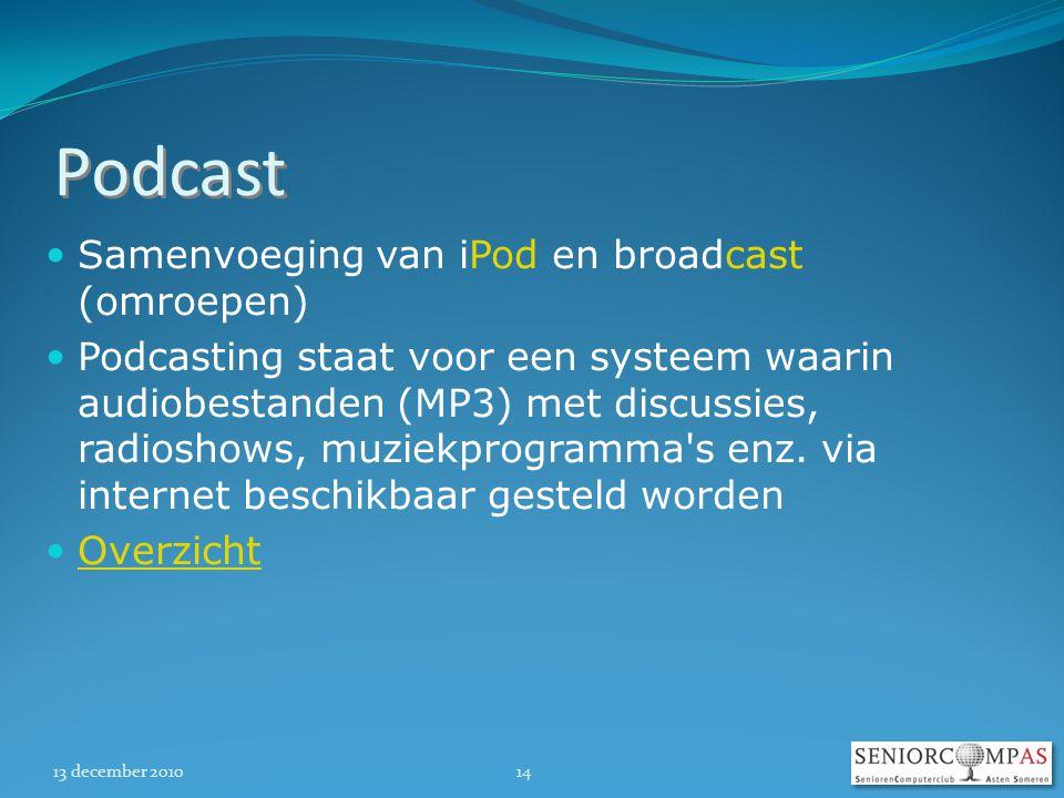 13 december 201014 Podcast  Samenvoeging van iPod en broadcast (omroepen)  Podcasting staat voor een systeem waarin audiobestanden (MP3) met discussies, radioshows, muziekprogramma s enz.