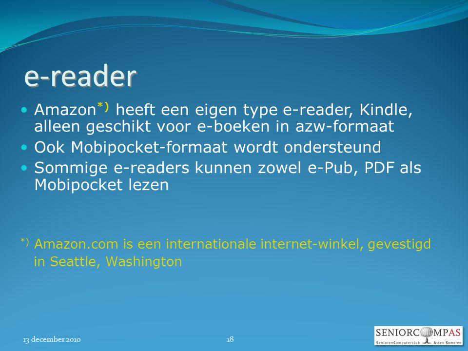 13 december 201018 e-reader  Amazon *) heeft een eigen type e-reader, Kindle, alleen geschikt voor e-boeken in azw-formaat  Ook Mobipocket-formaat wordt ondersteund  Sommige e-readers kunnen zowel e-Pub, PDF als Mobipocket lezen *) Amazon.com is een internationale internet-winkel, gevestigd in Seattle, Washington
