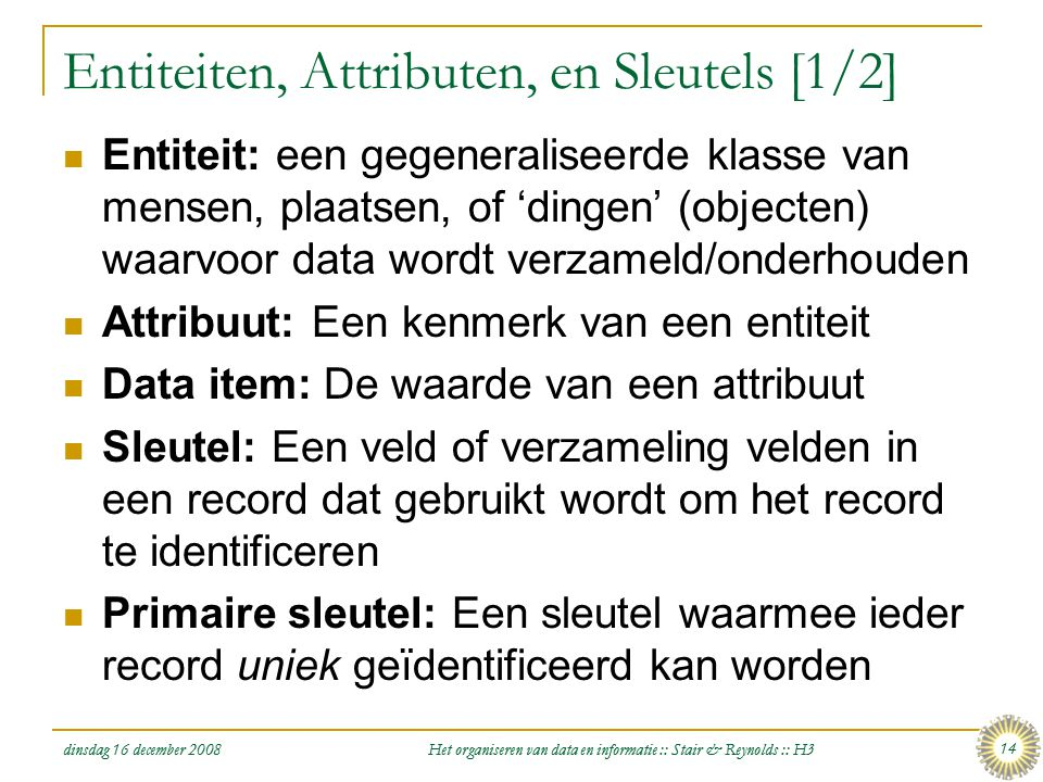 dinsdag 16 december 2008 Het organiseren van data en informatie :: Stair & Reynolds :: H3 14 Entiteiten, Attributen, en Sleutels [1/2]  Entiteit: een