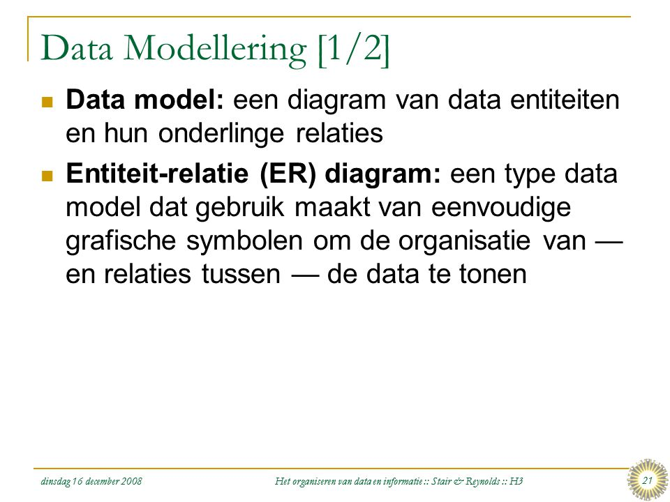 dinsdag 16 december 2008 Het organiseren van data en informatie :: Stair & Reynolds :: H3 21 Data Modellering [1/2]  Data model: een diagram van data
