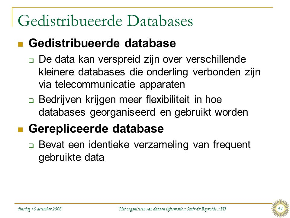 dinsdag 16 december 2008 Het organiseren van data en informatie :: Stair & Reynolds :: H3 44 Gedistribueerde Databases  Gedistribueerde database  De