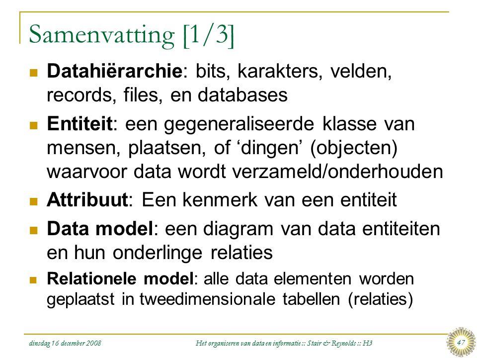 dinsdag 16 december 2008 Het organiseren van data en informatie :: Stair & Reynolds :: H3 47 Samenvatting [1/3]  Datahiërarchie: bits, karakters, vel