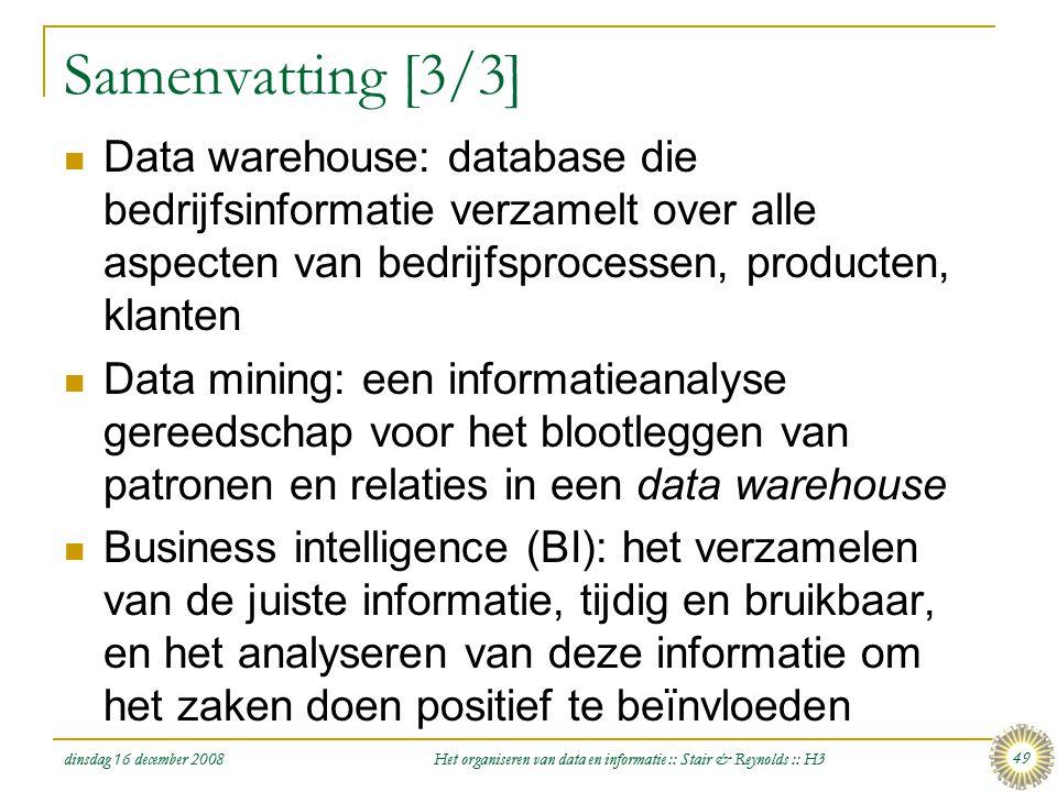 dinsdag 16 december 2008 Het organiseren van data en informatie :: Stair & Reynolds :: H3 49 Samenvatting [3/3]  Data warehouse: database die bedrijf