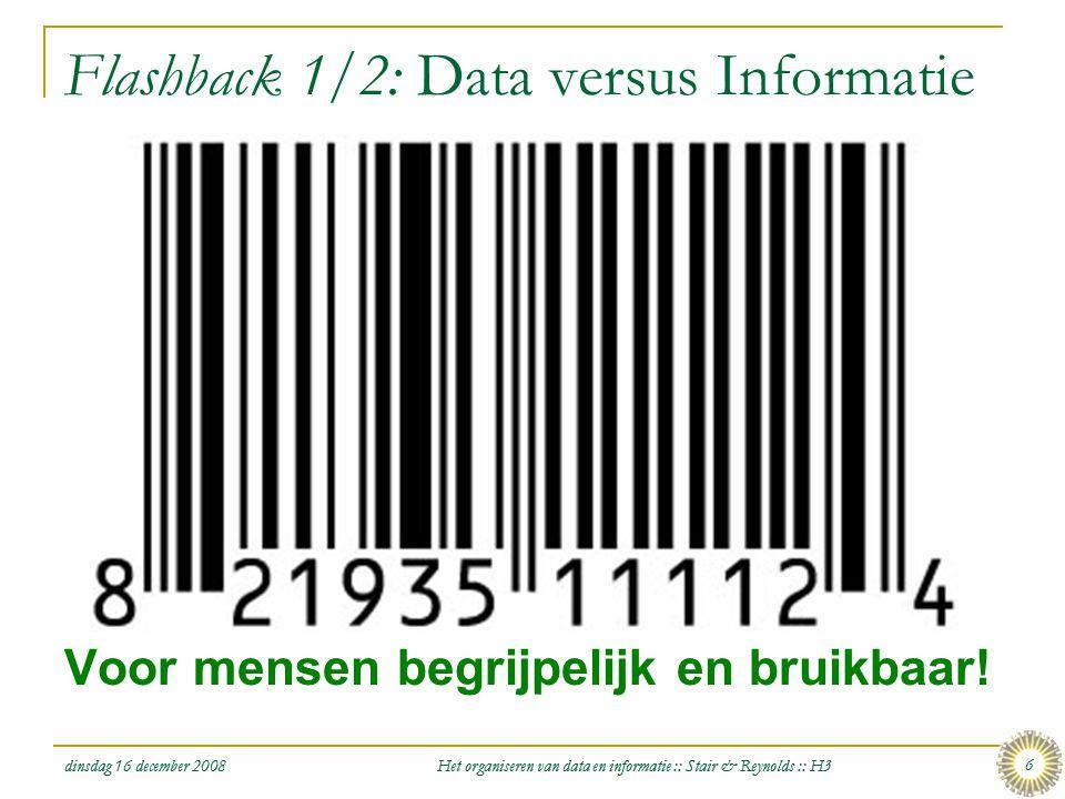 dinsdag 16 december 2008 Het organiseren van data en informatie :: Stair & Reynolds :: H3 6 Flashback 1/2: Data versus Informatie  Data: ruwe feiten
