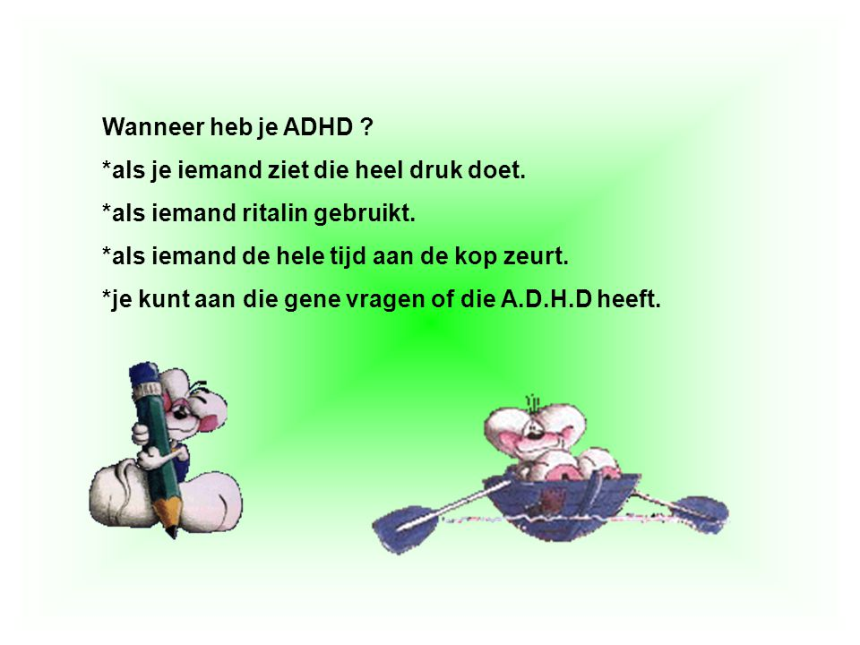 Wanneer heb je ADHD ? *als je iemand ziet die heel druk doet. *als iemand ritalin gebruikt. *als iemand de hele tijd aan de kop zeurt. *je kunt aan di